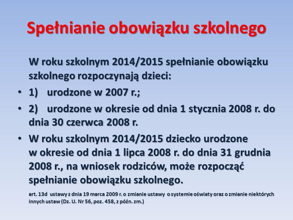 Spełnianie obowiązku szkolnego W roku szkolnym 2014/2015 spełnianie obowiązku szkolnego rozpoczynają dzieci: 1)urodzone w 2007 r.; 1)urodzone w 2007 r.; 2)urodzone w okresie od dnia 1 stycznia 2008 r.