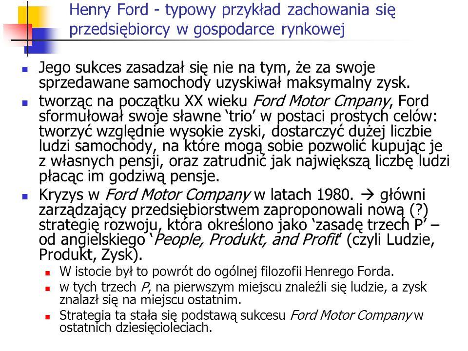 Henry Ford - typowy przykład zachowania się przedsiębiorcy w gospodarce rynkowej Jego sukces zasadzał się nie na tym, że za swoje sprzedawane samochod