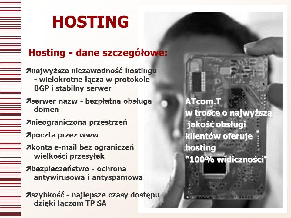 najwyższa niezawodność hostingu - wielokrotne łącza w protokole BGP i stabilny serwer serwer nazw - bezpłatna obsługa domen nieograniczona przestrzeń poczta przez www konta e-mail bez ograniczeń wielkości przesyłek bezpieczeństwo - ochrona antywirusowa i antyspamowa szybkość - najlepsze czasy dostępu dzięki łączom TP SA HOSTINGATcom.T w trosce o najwyższą jakość obsługi jakość obsługi klientów oferuje hosting 100% widiczności Hosting - dane szczegółowe: