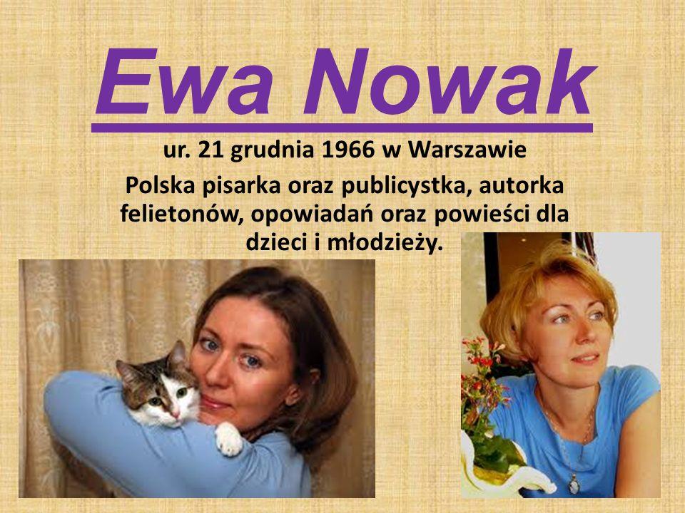 Ewa Nowak ur. 21 grudnia 1966 w Warszawie Polska pisarka oraz publicystka, autorka felietonów, opowiadań oraz powieści dla dzieci i młodzieży.