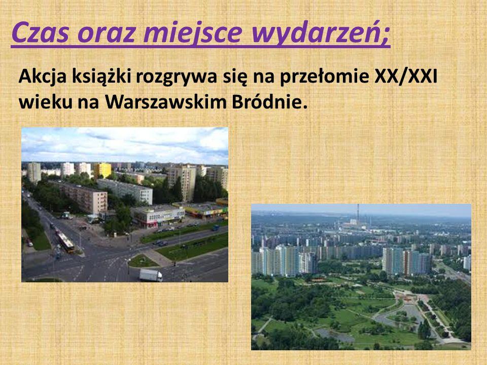 Czas oraz miejsce wydarzeń; Akcja książki rozgrywa się na przełomie XX/XXI wieku na Warszawskim Bródnie.