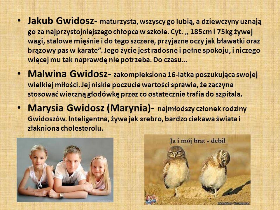 Jakub Gwidosz- maturzysta, wszyscy go lubią, a dziewczyny uznają go za najprzystojniejszego chłopca w szkole. Cyt. 185cm i 75kg żywej wagi, stalowe mi