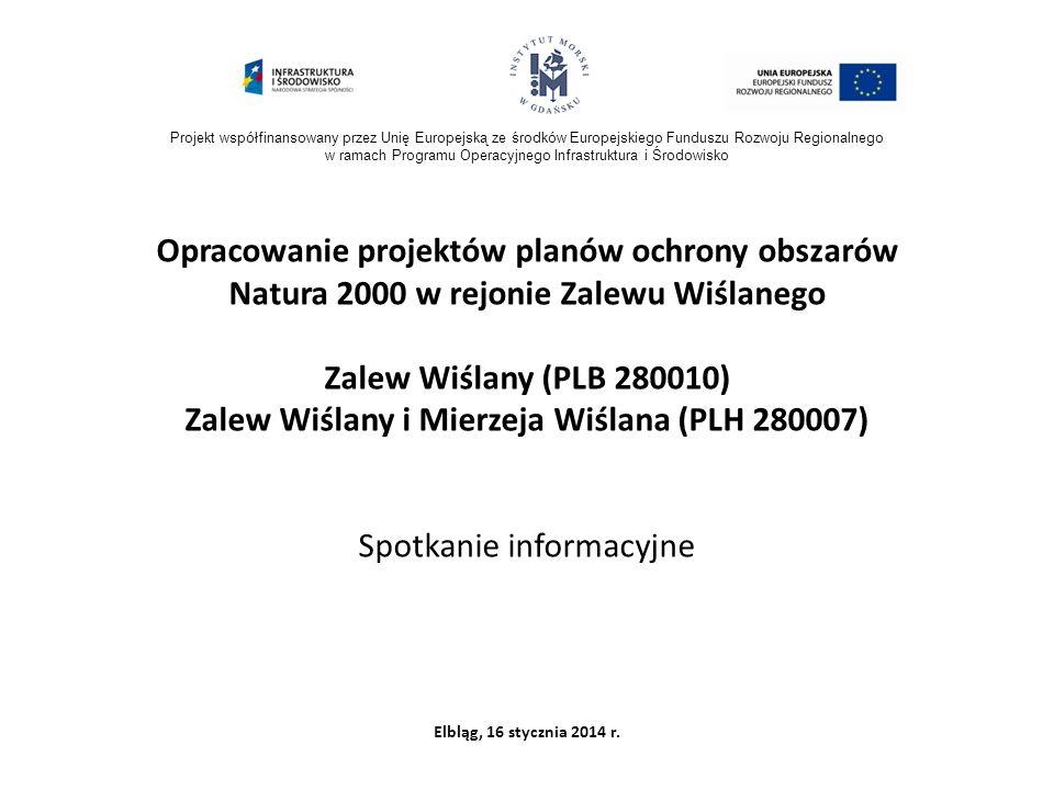 Projekt współfinansowany przez Unię Europejską ze środków Europejskiego Funduszu Rozwoju Regionalnego w ramach Programu Operacyjnego Infrastruktura i Środowisko Opracowanie projektów planów ochrony obszarów Natura 2000 w rejonie Zalewu Wiślanego Zalew Wiślany (PLB 280010) Zalew Wiślany i Mierzeja Wiślana (PLH 280007) Spotkanie informacyjne Elbląg, 16 stycznia 2014 r.