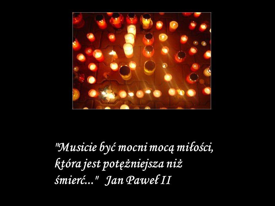 Musicie być mocni mocą miłości, która jest potężniejsza niż śmierć... Jan Paweł II