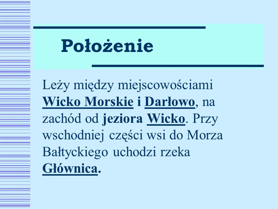 Leży między miejscowościami Wicko Morskie i Darłowo, na zachód od jeziora Wicko. Przy wschodniej części wsi do Morza Bałtyckiego uchodzi rzeka Głównic