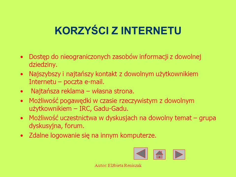 Autor: Elżbieta Reniszak KORZYŚCI Z INTERNETU Dostęp do nieograniczonych zasobów informacji z dowolnej dziedziny. Najszybszy i najtańszy kontakt z dow