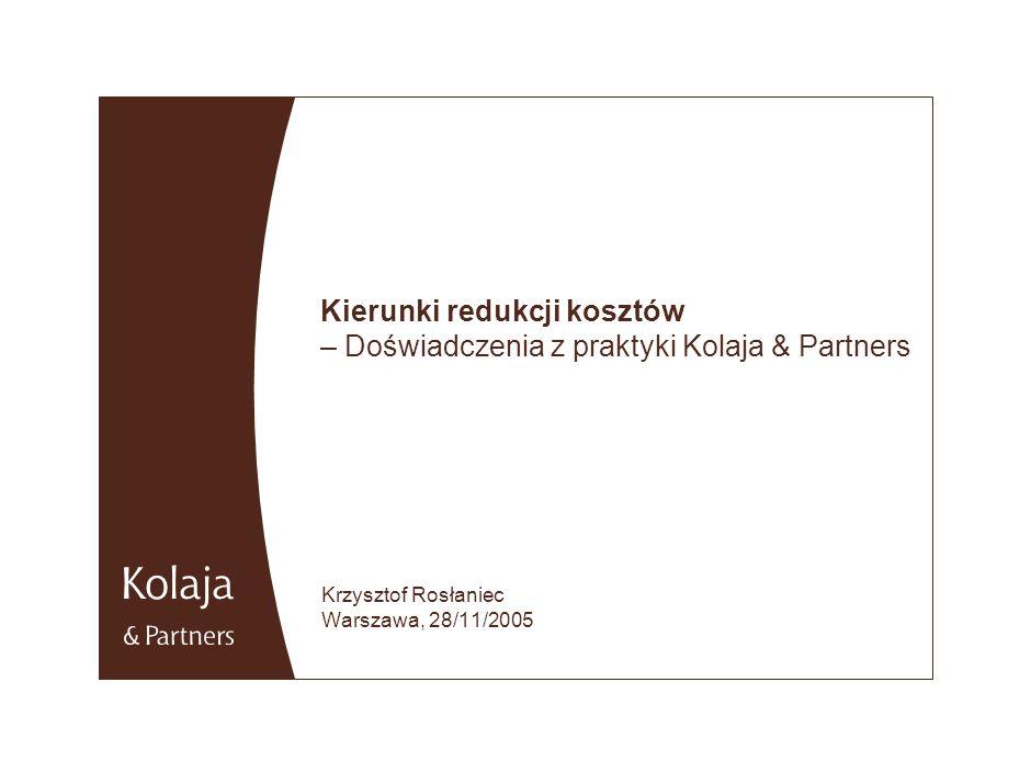 Kierunki redukcji kosztów – Doświadczenia z praktyki Kolaja & Partners Krzysztof Rosłaniec Warszawa, 28/11/2005