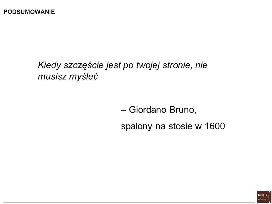 PODSUMOWANIE Kiedy szczęście jest po twojej stronie, nie musisz myśleć – Giordano Bruno, spalony na stosie w 1600