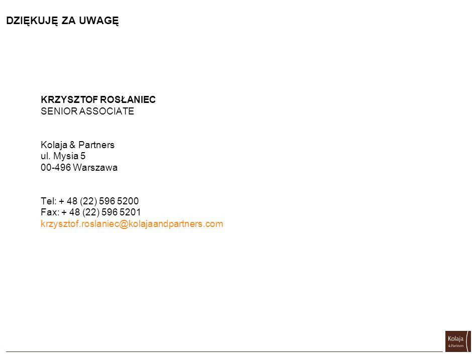DZIĘKUJĘ ZA UWAGĘ KRZYSZTOF ROSŁANIEC SENIOR ASSOCIATE Kolaja & Partners ul. Mysia 5 00-496 Warszawa Tel: + 48 (22) 596 5200 Fax: + 48 (22) 596 5201 k