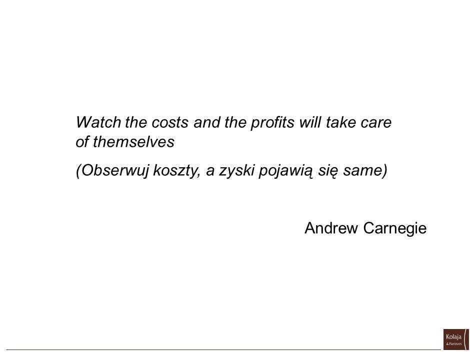 Watch the costs and the profits will take care of themselves (Obserwuj koszty, a zyski pojawią się same) Andrew Carnegie
