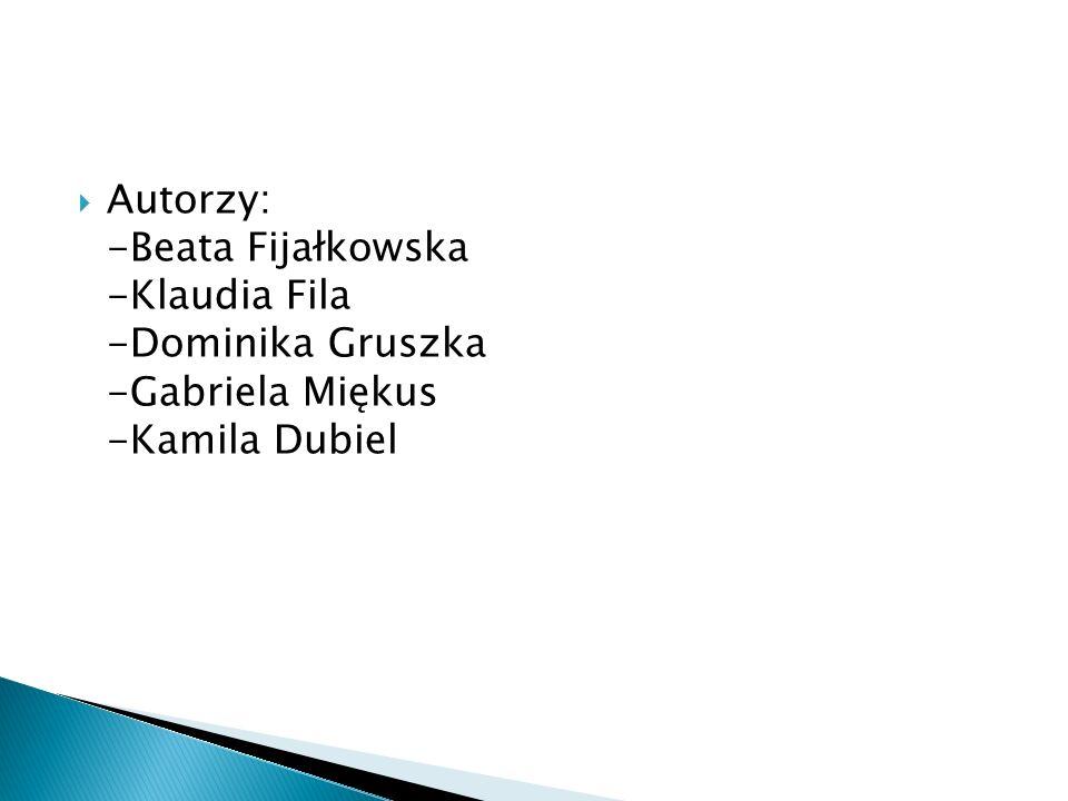 Autorzy: -Beata Fijałkowska -Klaudia Fila -Dominika Gruszka -Gabriela Miękus -Kamila Dubiel