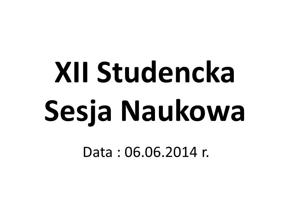 XII Studencka Sesja Naukowa Data : 06.06.2014 r.