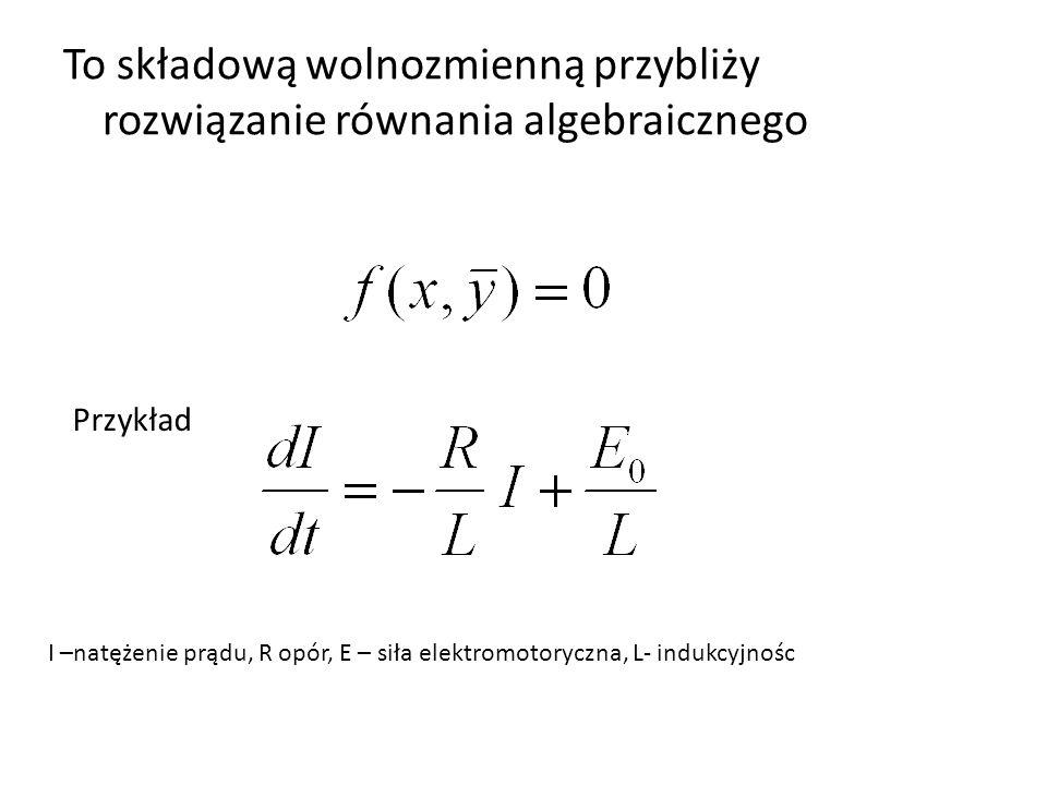 To składową wolnozmienną przybliży rozwiązanie równania algebraicznego Przykład I –natężenie prądu, R opór, E – siła elektromotoryczna, L- indukcyjnoś
