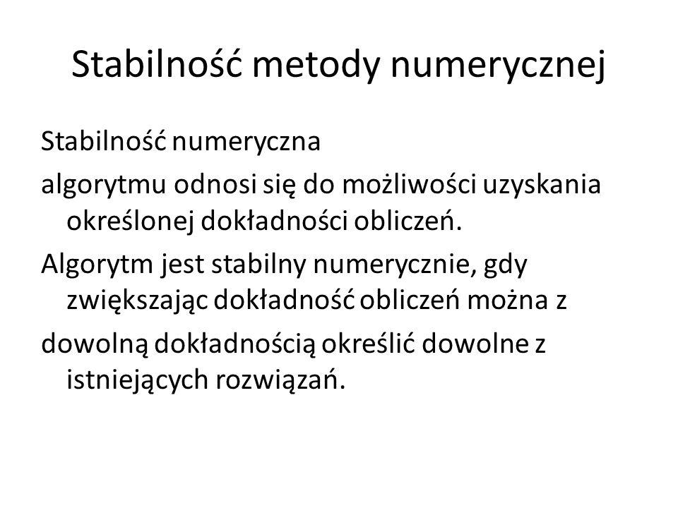Stabilność metody numerycznej Stabilność numeryczna algorytmu odnosi się do możliwości uzyskania określonej dokładności obliczeń. Algorytm jest stabil