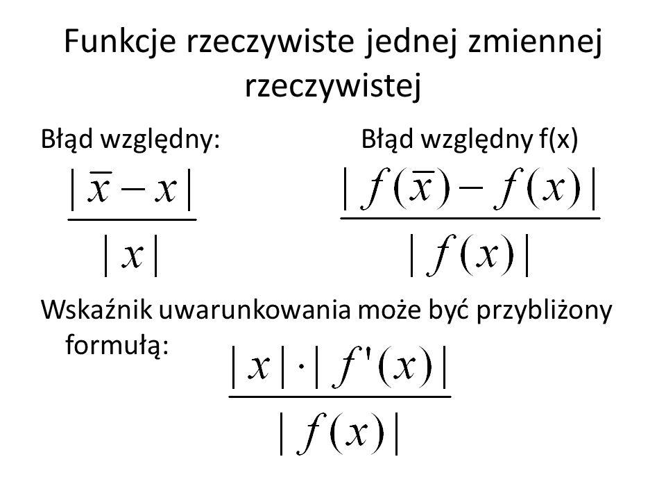 Błąd względny: Błąd względny f(x) Wskaźnik uwarunkowania może być przybliżony formułą: Funkcje rzeczywiste jednej zmiennej rzeczywistej