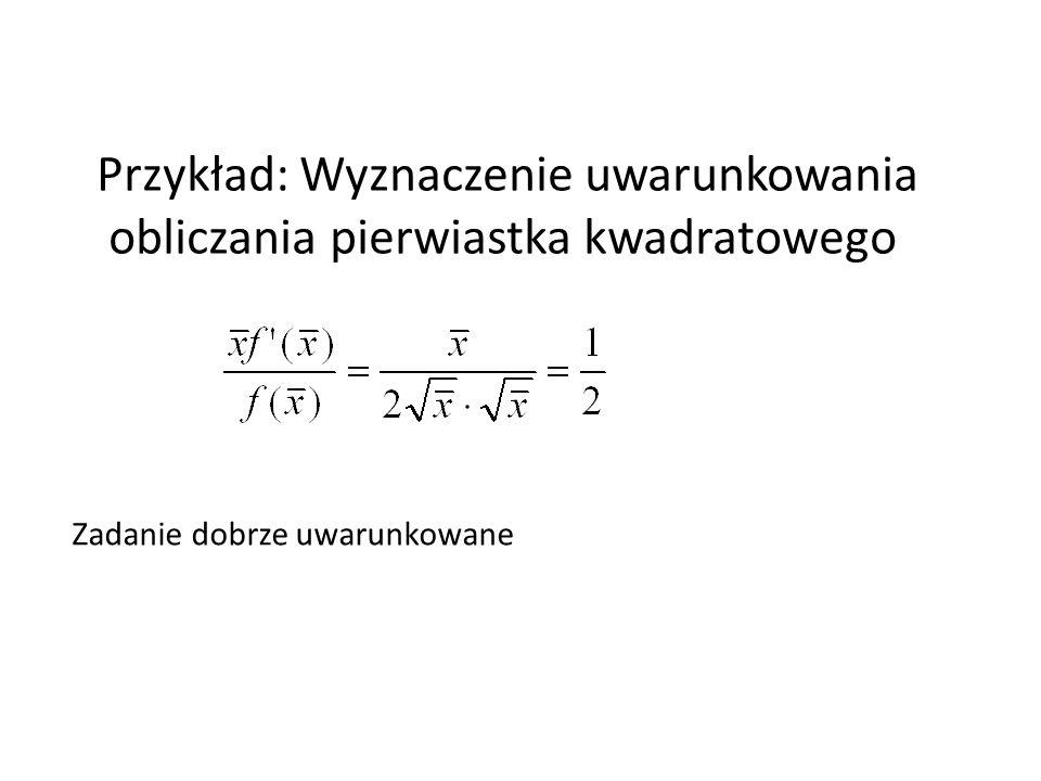 Zadanie dobrze uwarunkowane Przykład: Wyznaczenie uwarunkowania obliczania pierwiastka kwadratowego