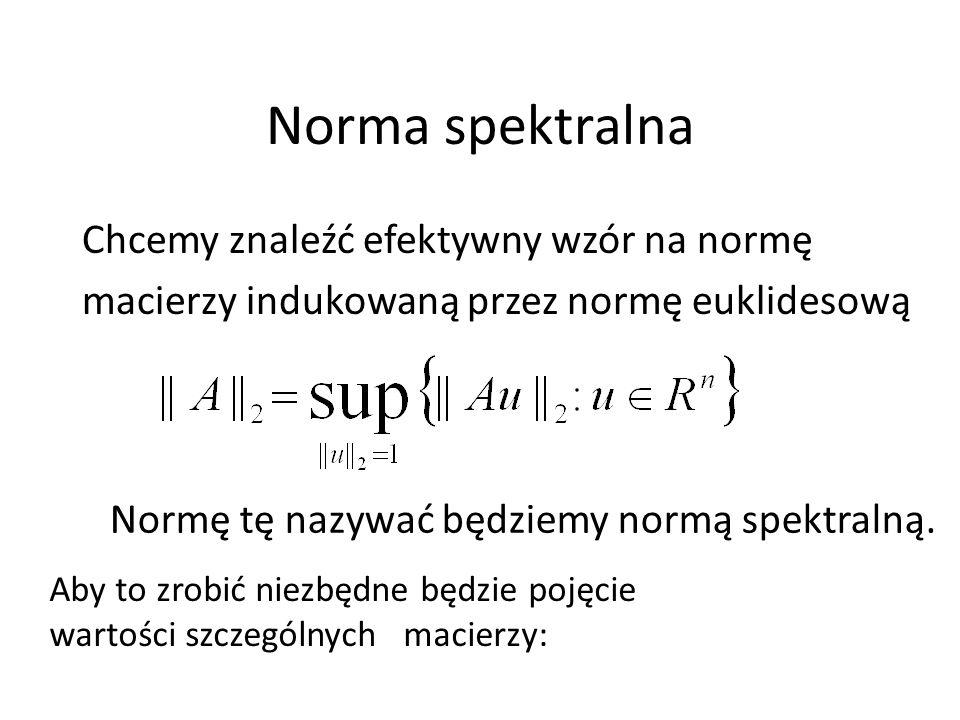Norma spektralna Chcemy znaleźć efektywny wzór na normę macierzy indukowaną przez normę euklidesową Normę tę nazywać będziemy normą spektralną. Aby to