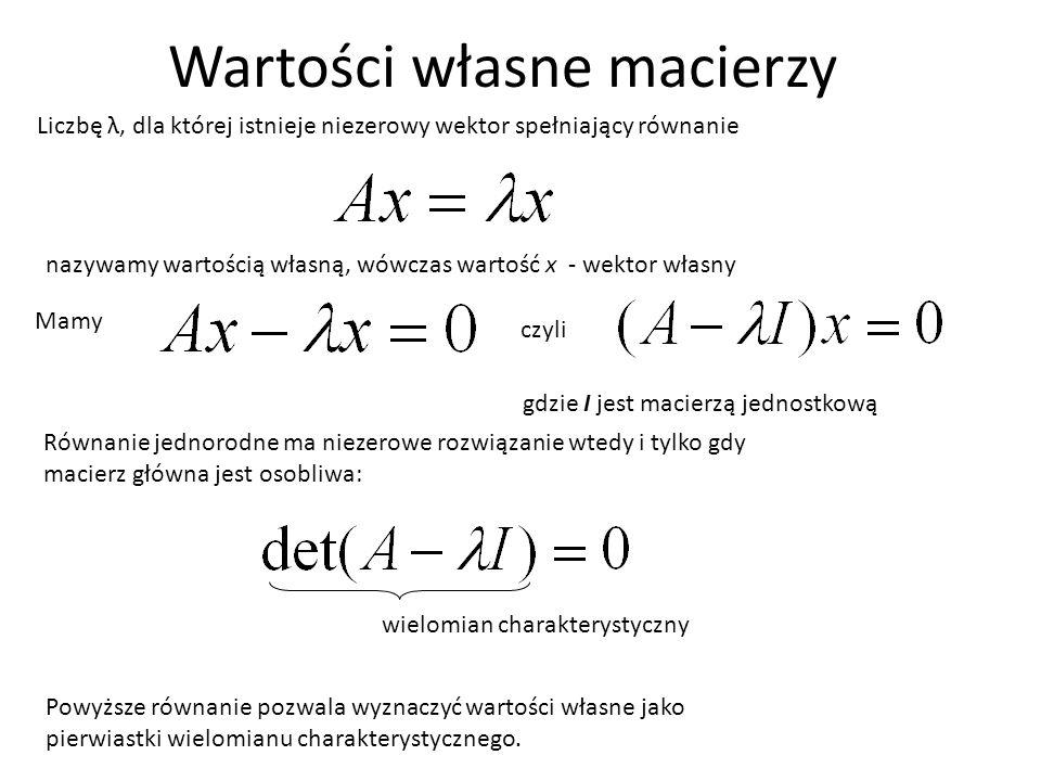 Wartości własne macierzy nazywamy wartością własną, wówczas wartość x - wektor własny Powyższe równanie pozwala wyznaczyć wartości własne jako pierwia