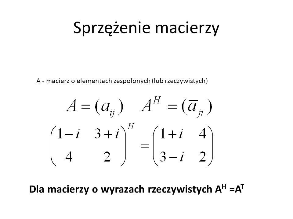 Sprzężenie macierzy A - macierz o elementach zespolonych (lub rzeczywistych) Dla macierzy o wyrazach rzeczywistych A H =A T