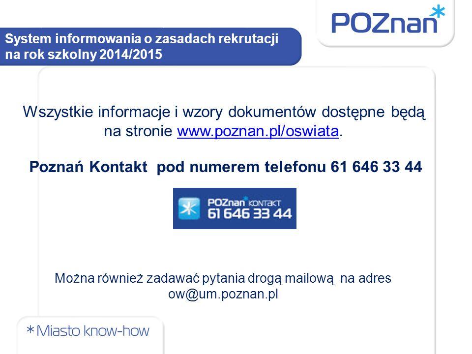 System informowania o zasadach rekrutacji na rok szkolny 2014/2015 Wszystkie informacje i wzory dokumentów dostępne będą na stronie www.poznan.pl/oswiata.www.poznan.pl/oswiata Poznań Kontakt pod numerem telefonu 61 646 33 44 Można również zadawać pytania drogą mailową na adres ow@um.poznan.pl
