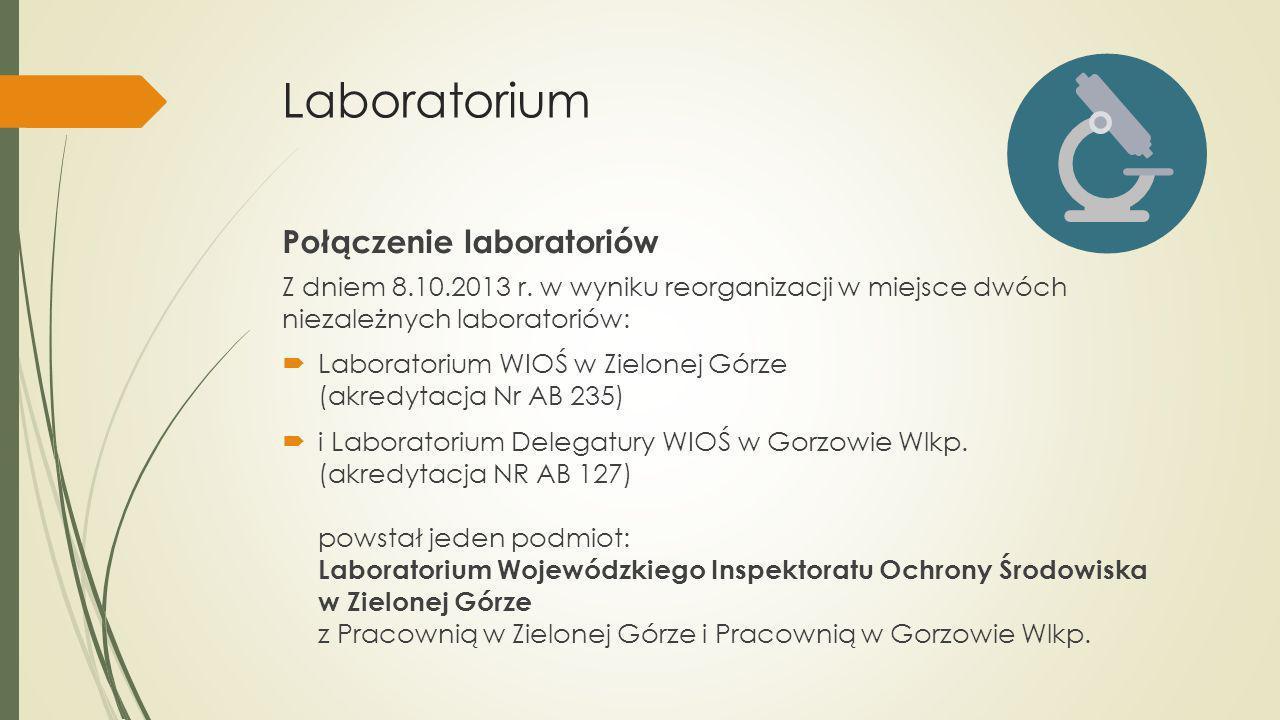 Laboratorium Z dniem 8.10.2013 r. w wyniku reorganizacji w miejsce dwóch niezależnych laboratoriów: Laboratorium WIOŚ w Zielonej Górze (akredytacja Nr