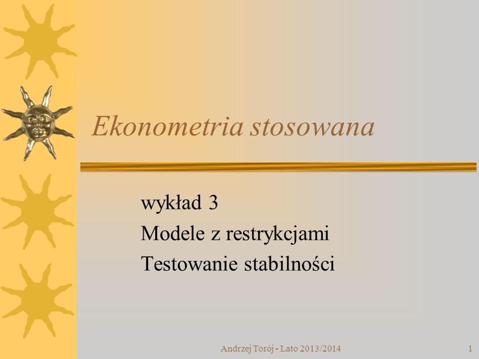 Andrzej Torój - Lato 2013/20141 Ekonometria stosowana wykład 3 Modele z restrykcjami Testowanie stabilności