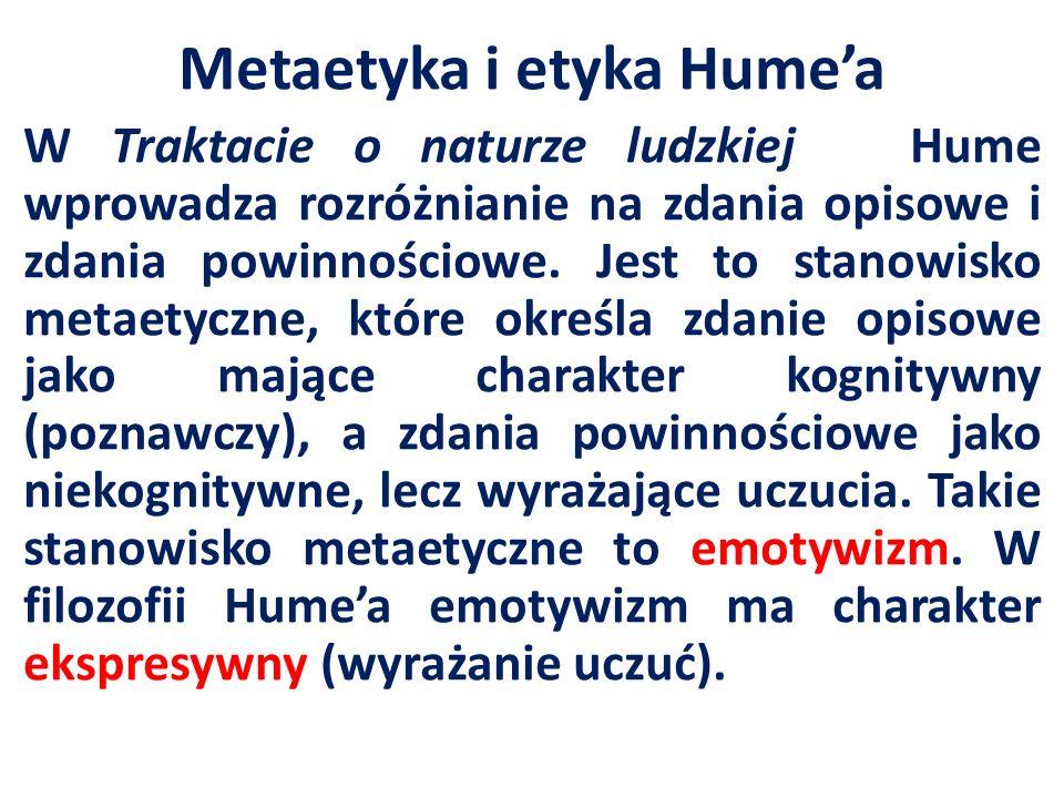 Metaetyka i etyka Humea W Traktacie o naturze ludzkiej Hume wprowadza rozróżnianie na zdania opisowe i zdania powinnościowe. Jest to stanowisko metaet