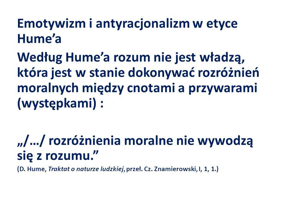 Emotywizm i antyracjonalizm w etyce Humea Według Humea rozum nie jest władzą, która jest w stanie dokonywać rozróżnień moralnych między cnotami a przy