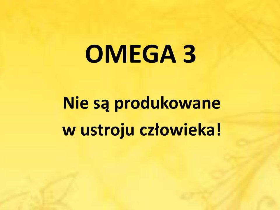 OMEGA 3 Nie są produkowane w ustroju człowieka!