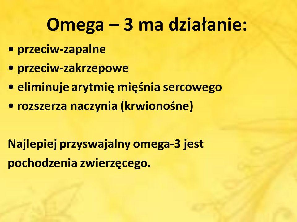 Omega – 3 ma działanie: przeciw-zapalne przeciw-zakrzepowe eliminuje arytmię mięśnia sercowego rozszerza naczynia (krwionośne) Najlepiej przyswajalny