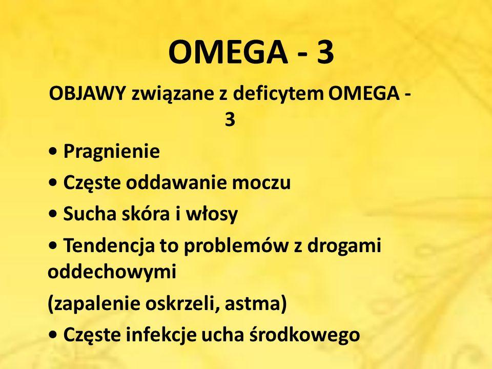 OMEGA - 3 OBJAWY związane z deficytem OMEGA - 3 Pragnienie Częste oddawanie moczu Sucha skóra i włosy Tendencja to problemów z drogami oddechowymi (za