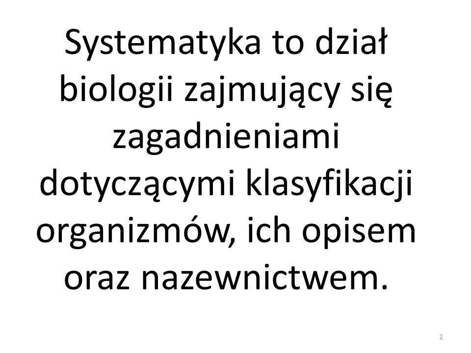 Systematyka to dział biologii zajmujący się zagadnieniami dotyczącymi klasyfikacji organizmów, ich opisem oraz nazewnictwem. 2