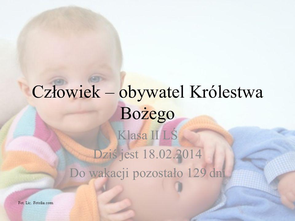 Człowiek – obywatel Królestwa Bożego Klasa II LŚ Dziś jest 18.02.2014 Do wakacji pozostało 129 dni Fot. Lic. Fotolia.com
