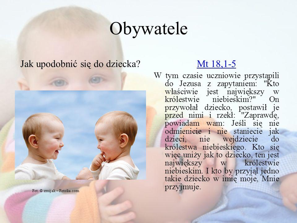 Obywatele Jak upodobnić się do dziecka?Mt 18,1-5 W tym czasie uczniowie przystąpili do Jezusa z zapytaniem: Kto właściwie jest największy w królestwie niebieskim? On przywołał dziecko, postawił je przed nimi i rzekł: Zaprawdę, powiadam wam: Jeśli się nie odmienicie i nie staniecie jak dzieci, nie wejdziecie do królestwa niebieskiego.