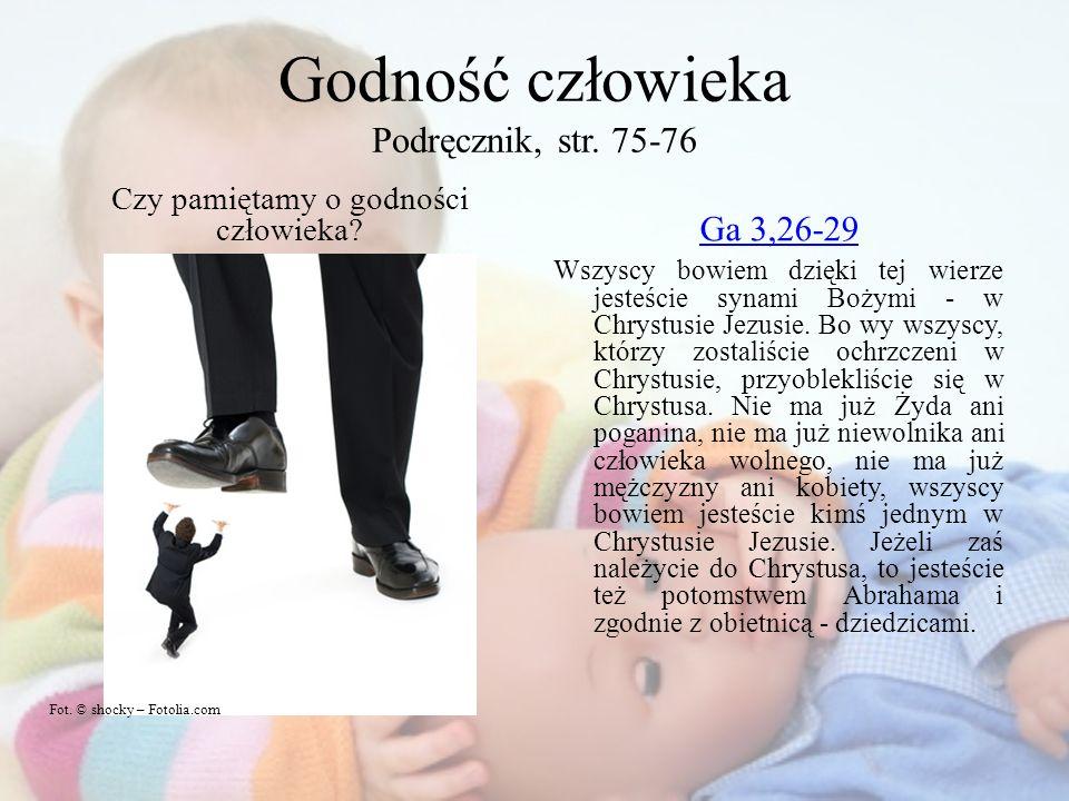 Godność człowieka Podręcznik, str. 75-76 Czy pamiętamy o godności człowieka? Ga 3,26-29 Wszyscy bowiem dzięki tej wierze jesteście synami Bożymi - w C