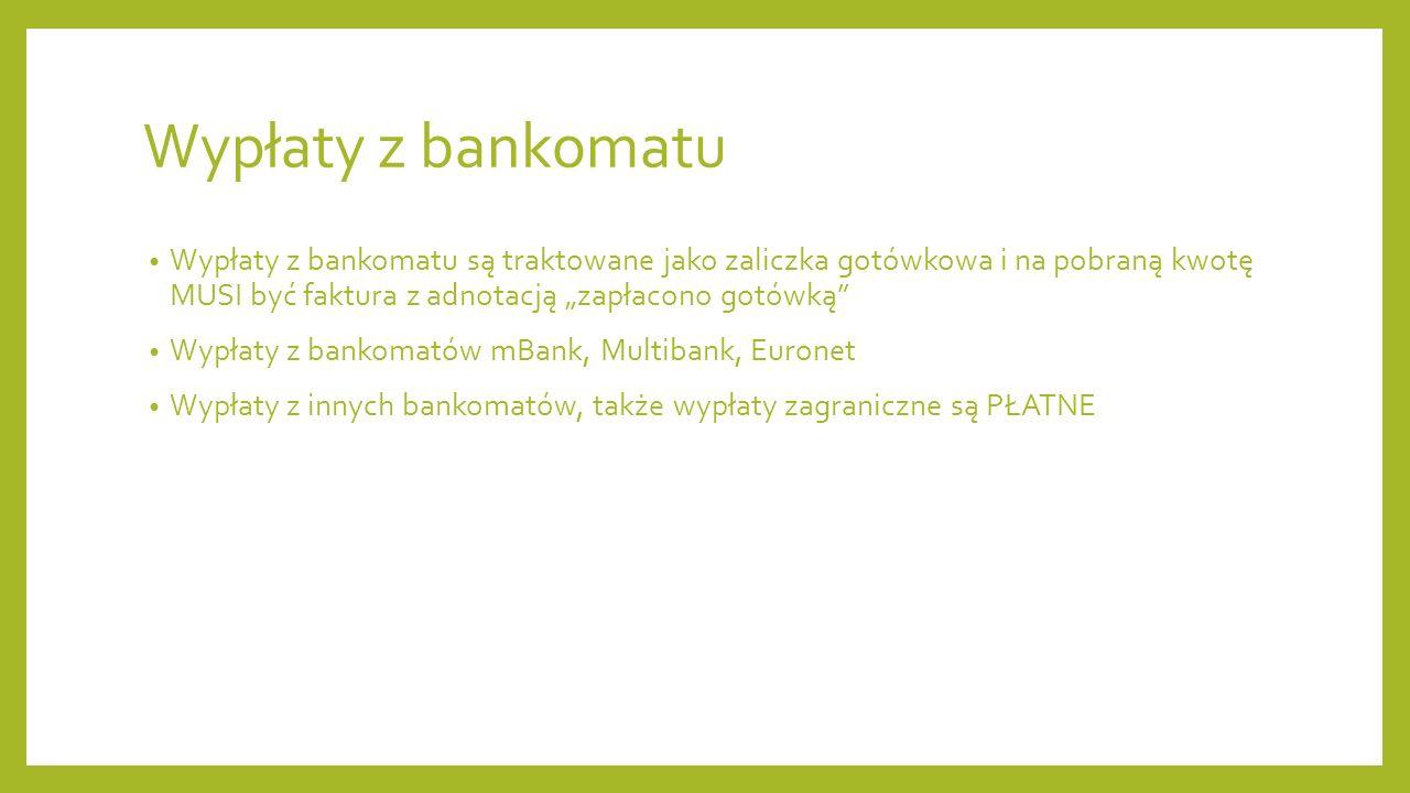 Wypłaty z bankomatu Wypłaty z bankomatu są traktowane jako zaliczka gotówkowa i na pobraną kwotę MUSI być faktura z adnotacją zapłacono gotówką Wypłaty z bankomatów mBank, Multibank, Euronet Wypłaty z innych bankomatów, także wypłaty zagraniczne są PŁATNE