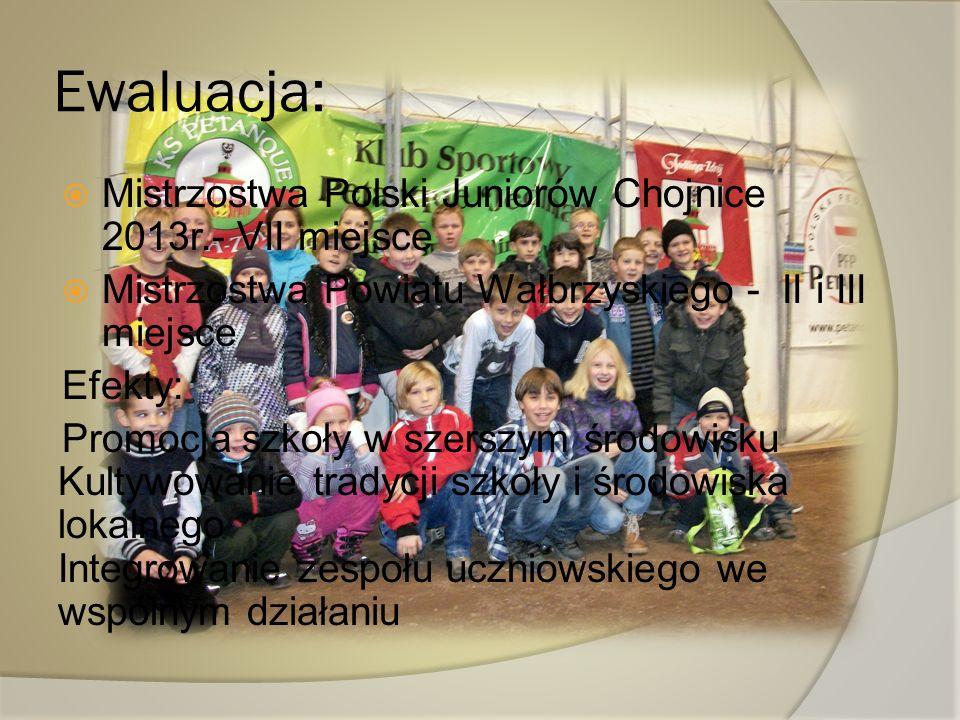 Ewaluacja: Mistrzostwa Polski Juniorów Chojnice 2013r.- VII miejsce Mistrzostwa Powiatu Wałbrzyskiego - II i III miejsce Efekty: Promocja szkoły w sze