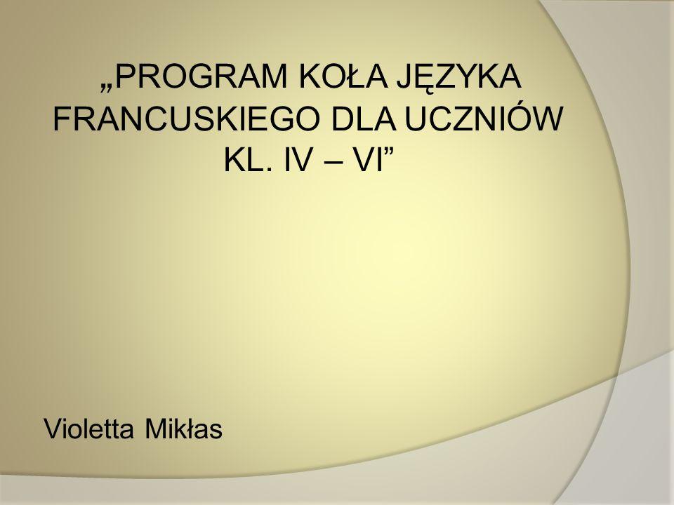 PROGRAM KOŁA JĘZYKA FRANCUSKIEGO DLA UCZNIÓW KL. IV – VI Violetta Mikłas