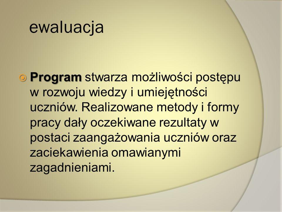 ewaluacja Program Program stwarza możliwości postępu w rozwoju wiedzy i umiejętności uczniów. Realizowane metody i formy pracy dały oczekiwane rezulta