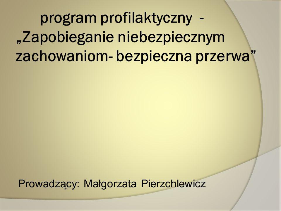 program profilaktyczny - Zapobieganie niebezpiecznym zachowaniom- bezpieczna przerwa Prowadzący: Małgorzata Pierzchlewicz
