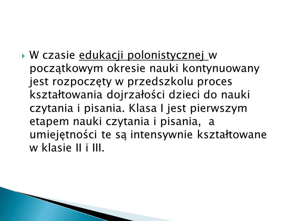 W czasie edukacji polonistycznej w początkowym okresie nauki kontynuowany jest rozpoczęty w przedszkolu proces kształtowania dojrzałości dzieci do nau
