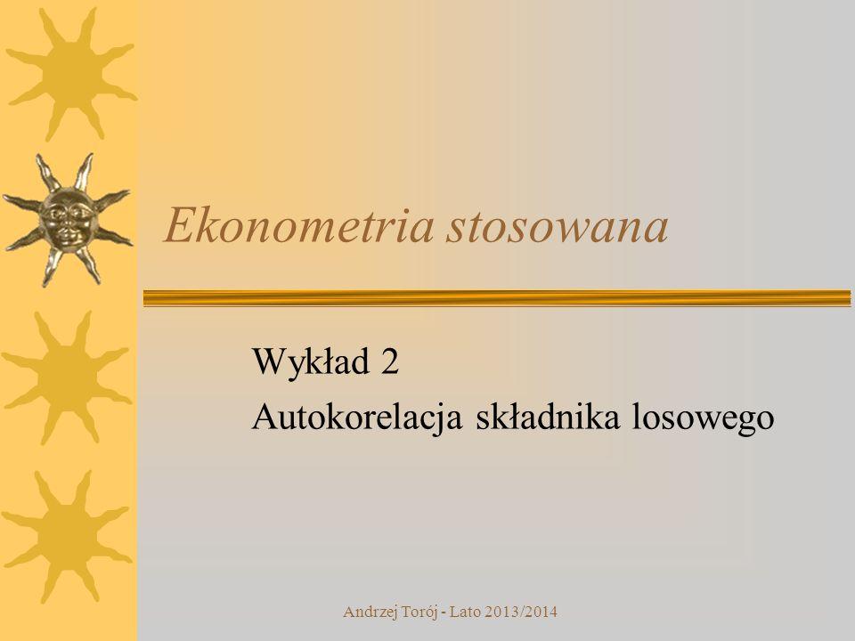 Andrzej Torój - Lato 2013/2014 Ekonometria stosowana Wykład 2 Autokorelacja składnika losowego