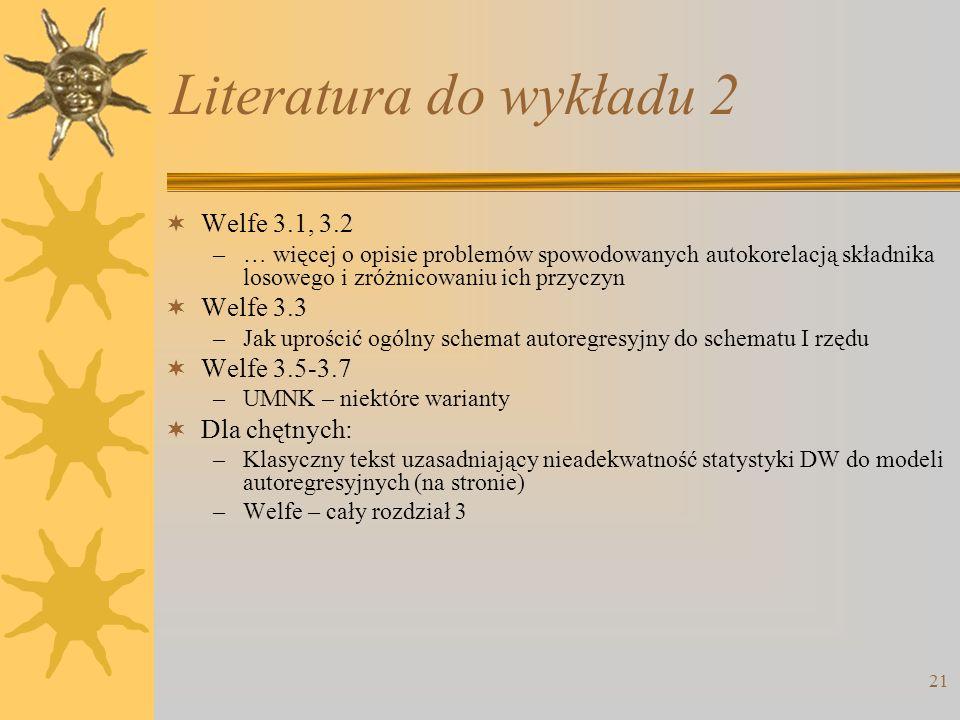 21 Literatura do wykładu 2 Welfe 3.1, 3.2 –… więcej o opisie problemów spowodowanych autokorelacją składnika losowego i zróżnicowaniu ich przyczyn Wel