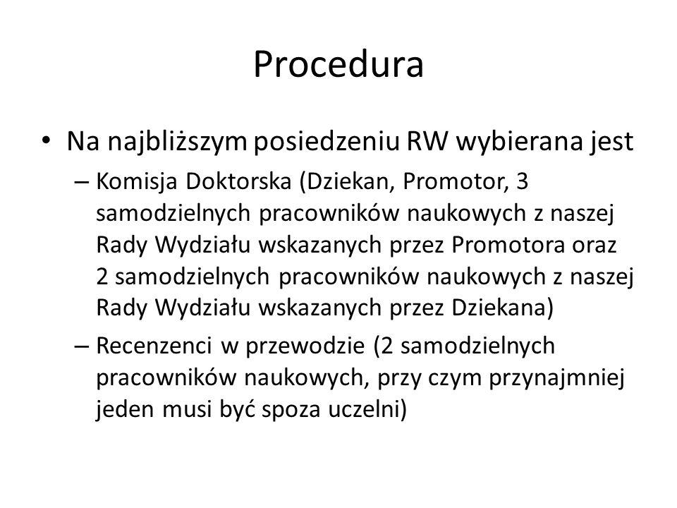 Procedura Na najbliższym posiedzeniu RW wybierana jest – Komisja Doktorska (Dziekan, Promotor, 3 samodzielnych pracowników naukowych z naszej Rady Wyd