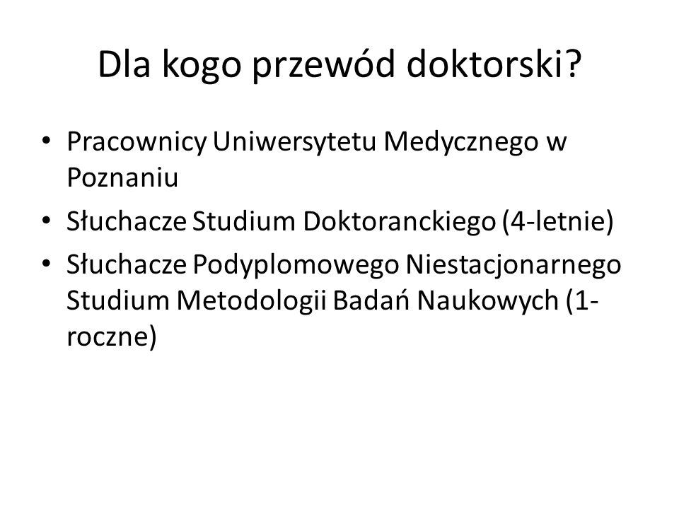 Dla kogo przewód doktorski? Pracownicy Uniwersytetu Medycznego w Poznaniu Słuchacze Studium Doktoranckiego (4-letnie) Słuchacze Podyplomowego Niestacj