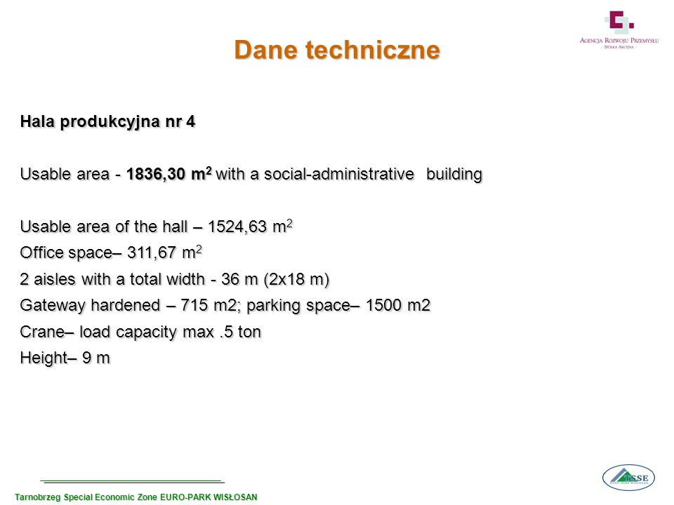 Dane techniczne Hala produkcyjna nr 4 Usable area ,30 m 2 with a social-administrative building Usable area of the hall – 1524,63 m 2 Office space– 311,67 m 2 2 aisles with a total width - 36 m (2x18 m) Gateway hardened – 715 m2; parking space– 1500 m2 Crane– load capacity max.5 ton Height– 9 m Tarnobrzeg Special Economic Zone EURO-PARK WISŁOSAN