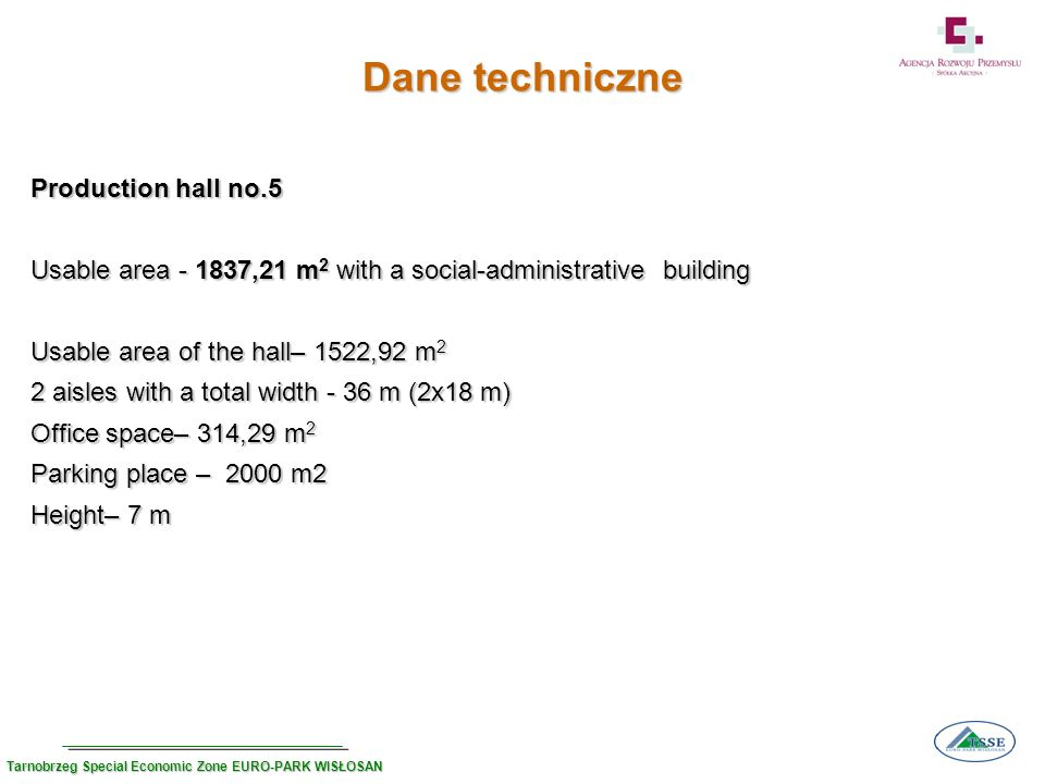 Dane techniczne Production hall no.5 Usable area - 1837,21 m 2 with a social-administrative building Usable area of the hall– 1522,92 m 2 2 aisles with a total width - 36 m (2x18 m) Office space– 314,29 m 2 Parking place – 2000 m2 Height– 7 m Tarnobrzeg Special Economic Zone EURO-PARK WISŁOSAN
