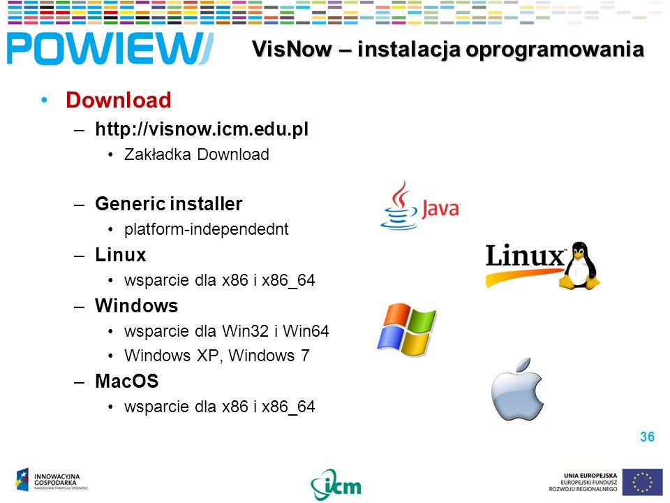 Download –  Zakładka Download –Generic installer platform-independednt –Linux wsparcie dla x86 i x86_64 –Windows wsparcie dla Win32 i Win64 Windows XP, Windows 7 –MacOS wsparcie dla x86 i x86_64 36 VisNow – instalacja oprogramowania VisNow – instalacja oprogramowania