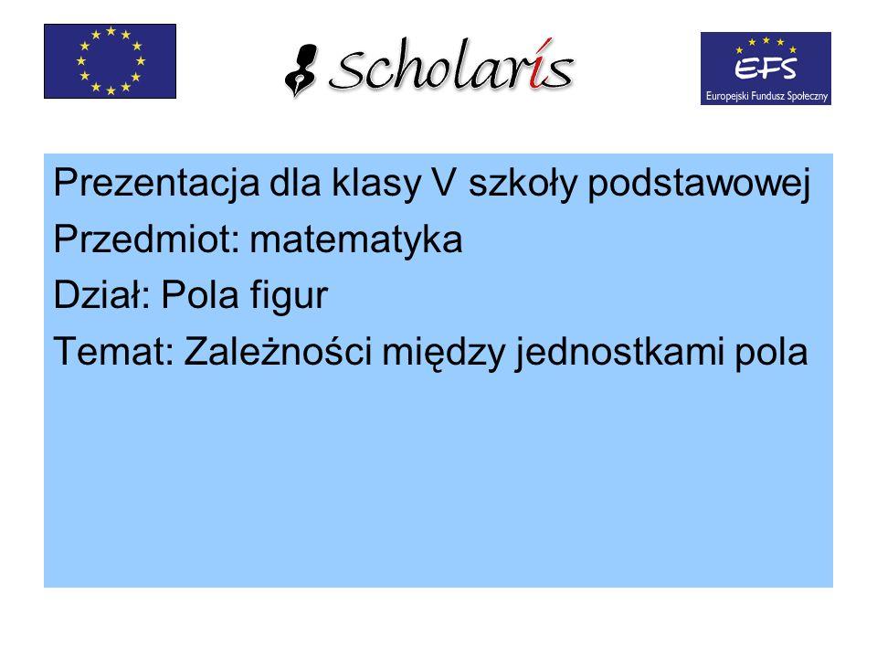 Prezentacja dla klasy V szkoły podstawowej Przedmiot: matematyka Dział: Pola figur Temat: Zależności między jednostkami pola