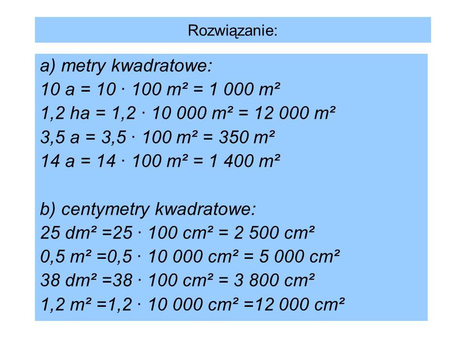 Rozwiązanie: a) metry kwadratowe: 10 a = 10 · 100 m² = 1 000 m² 1,2 ha = 1,2 · 10 000 m² = 12 000 m² 3,5 a = 3,5 · 100 m² = 350 m² 14 a = 14 · 100 m²